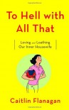 To Hell with All That: Loving and Loathing Our Inner Housewife - Caitlin Flanagan