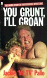 You grunt I'll groan: the inside story of wrestling - Jackie Pallo