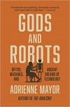 Gods and Robots: Myths, Machines, and Ancient Dreams of Tec - Adrienne Mayor