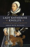 Lady Katherine Knollys: The Unacknowledged Daughter of King Henry VIII - Sarah-Beth Watkins