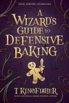 A Wizard's Guide to Defensive Baking  - T. Kingfisher