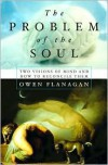 The Problem Of The Soul Two Visions Of Mind And How To Reconcile Them - Owen J. Flanagan