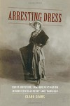 Arresting Dress: Cross-Dressing, Law, and Fascination in Nineteenth-Century San Francisco (Perverse Modernities: A Series Edited by Jack Halberstam and Lisa Lowe) - Clare Sears