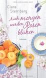 Auch morgen werden Rosen blühen: Roman - Clara Sternberg