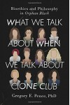 What We Talk About When We Talk About Clone Club: Bioethics and Philosophy in Orphan Black - Gregory E. Pence
