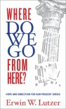Where Do We Go From Here?: Hope and Direction in our Present Crisis - Erwin W. Lutzer