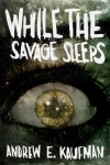 While the Savage Sleeps - Andrew E. Kaufman