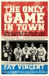 The Only Game in Town: Baseball Stars of the 1930s and 1940s Talk About the Game They Loved - Fay Vincent