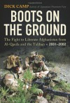 Boots On The Ground: The Fight to Liberate Afghanistan from Al-Qaeda and the Taliban 2001-2002 - Dick Camp