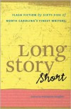 Long Story Short: Flash Fiction by Sixty-Five of North Carolina's Finest Writers - Marianne Gingher (Editor)