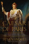 The Caesar of Paris: Napoleon Bonaparte, Rome, and the Artistic Obsession that Shaped an Empire - Susan Jaques