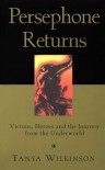Persephone Returns: Victims, Heroes and the Journey from the Underworld - Tanya Wilkinson