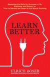 Learn Better: Mastering the Skills for Success in Life, Business, and School, or, How to Become an Expert in Just About Anything - Ulrich Boser