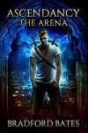 Ascendancy The Arena (Ascendancy Legacy Book 1) - Bradford Bates