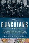 The Guardians: The League of Nations and the Crisis of Empire - Susan Pedersen