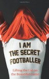 I Am The Secret Footballer: Lifting the Lid on the Beautiful Game - The Secret Footballer