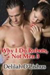 Why I Do Robots, Not Men 3 - Delilah D'lishus