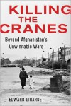 Killing the Cranes: A Reporter's Journey Through Three Decades of War in Afghanistan - Edward Girardet