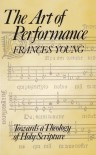The Art of Performance: Towards a Theology of Holy Scripture - Frances M. Young