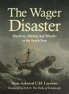 The Wager Disaster: Mayhem, Mutiny and Murder in the South Seas - Rear Admiral C. H. Layman