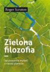 Zielona filozofia. Jak poważnie myśleć o naszej planecie - Justyna Grzegorczyk, Roger Scruton, Rafał Wierzchosławski