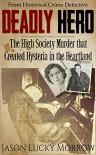 Deadly Hero: The High Society Murder that Created Hysteria in the Heartland - Jason Lucky Morrow