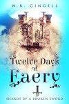 Twelve Days Of Faery (Shards Of A Broken Sword Book 1) - W.R. Gingell