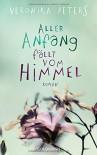 Aller Anfang fällt vom Himmel: Roman - Veronika Peters