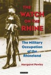 The Watch on the Rhine: The Military Occupation of the Rhineland - Margaret Pawley