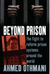 Beyond Prison: The Fight to Reform Prison Systems Around the World. Ahmed Othmani with Sophie Bessis - Ahmed Othmani, Sophie Bessis