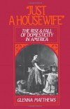"""Just a Housewife"": The Rise and Fall of Domesticity in America - Glenna Matthews"