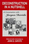 Deconstruction in a Nutshell: A Conversation with Jacques Derrida - John D. Caputo