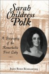 Sarah Childress Polk: A Biography of the Remarkable First Lady - John R. Bumgarner, George Cheatham, Judy Cheatham