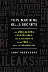 This Machine Kills Secrets: Julian Assange, the Cypherpunks, and Their Fight to Empower Whistleblowers - Andy Greenberg