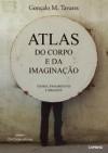 Atlas do Corpo e da Imaginação - Gonçalo M. Tavares