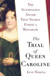 The Trial of Queen Caroline: The Scandalous Affair that Nearly Ended a Monarchy - Jane Robins