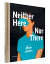 Neither Here Nor There: The Art of Oliver Jeffers - Oliver Jeffers