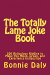 The Totally Lame Joke Book: 500 Ridiculous Riddles to Make You Moan, Groan, and Experience Indigestion - Bonnie Daly