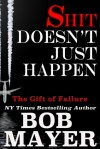 Shit Doesn't Just Happen: Titanic, Kegworth, Custer, Schoolhouse, Donner, Tulips, Apollo 13: The Gift of Failure - Bob Mayer