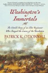 Washington's Immortals: The Untold Story of an Elite Regiment Who Changed the Course of the Revolution - Patrick K. O'Donnell