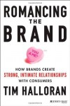 Romancing the Brand: How Brands Create Strong, Intimate Relationships with Consumers by Halloran, Tim (2014) Hardcover - Tim Halloran