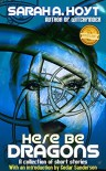 Here Be Dragons: A collection of short stories - Sarah A. Hoyt
