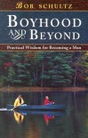 Boyhood and Beyond: Practical Wisdom for Becoming a Man - Bob Schultz