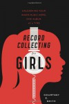 Record Collecting for Girls: Unleashing Your Inner Music Nerd, One Album at a Time - Courtney E. Smith