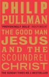 Good Man Jesus and the Scoundrel Christ - Philip Pullman