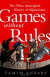 Games Without Rules: The Often Interrupted History of Afghanistan - Tamim Ansary