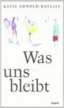 Was uns bleibt - Katie Arnold-Ratliff;Nicole Seifert (Übers.)