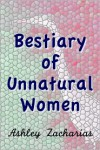 A Bestiary of Unnatural Women - Ashley Zacharias