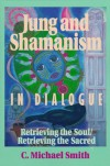 Jung and Shamanism in Dialogue: Retrieving the Soul/Retrieving the Sacred (Jung & Spirituality) - C. Michael,  Ph.D. Smith