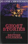 Ghost Stories of British Columbia - Jo-Anne Christensen